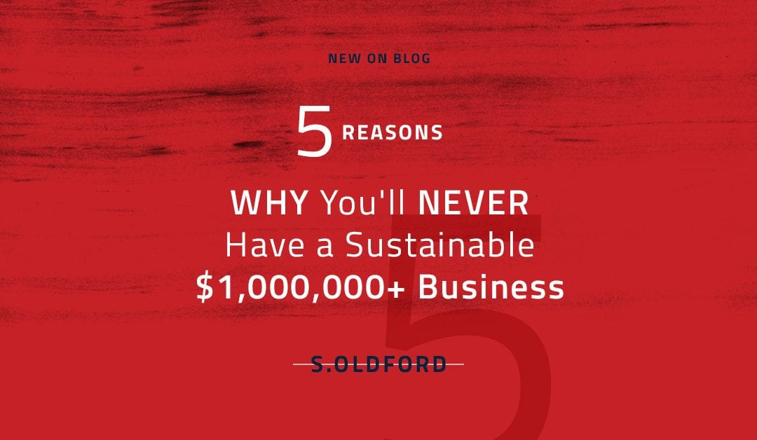 5 Reasons Why You'll NEVER Have a Sustainable $1,000,000+ Business